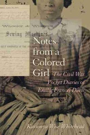 Notes from a Colored Girl : The Civil War Pocket Diaries of Emilie Frances Davis - Karsonya Wise Whitehead