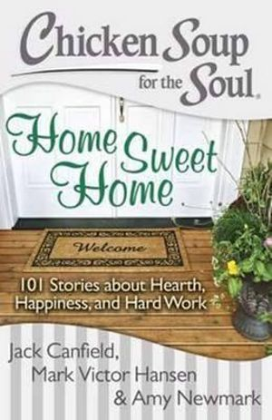 Chicken Soup for the Soul : Home Sweet Home : 101 Stories About Hearth, Happiness and Hard Work - Jack Canfield