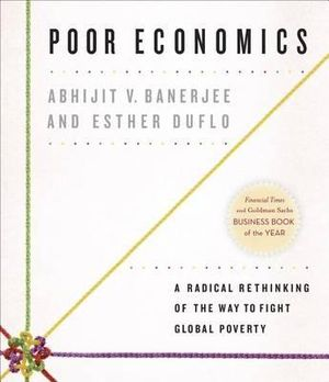 Poor Economics : A Radical Rethinking of the Way to Fight Global Poverty - Abhijit Vinayak Banerjee