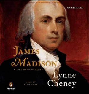 James Madison : A Life Reconsidered - Lynne Cheney