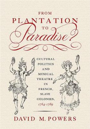 From Plantation to Paradise? : Cultural Politics and Musical Theatre in French Slave Colonies, 1764-1789 - David M. Powers