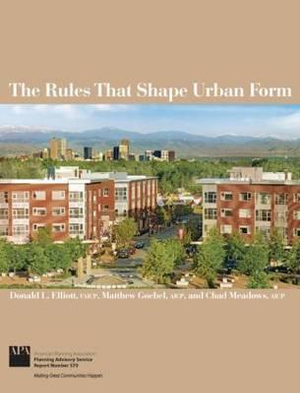 The Rules That Shape Urban Form Donald L. Elliott, Matthew Goebel and Chad B. Meadows