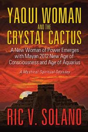 Yaqui Woman and the Crystal Cactus : Spiritual Odyssey of a Woman of Power - Ric V. Solano