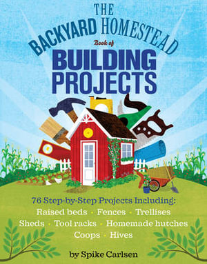 The Backyard Homestead Book of Building Projects : 76 Useful Things You Can Build to Create Customized Working Spaces and Storage Facilities, Equip the Garden, Store the Harvest, House Your Animals, and Make Practical Outdoor Furniture - Spike Carlsen