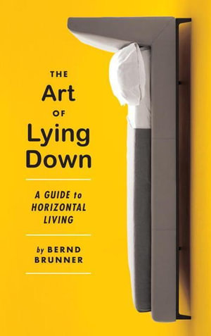 The Art of Lying Down : A Guide to Horizontal Living - Bernd Brunner