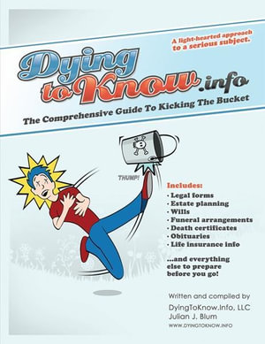 Dying to Know Info : The Comprehensive Guide to Kicking the Bucket including Legal Forms, Estate Planning, Wills, Funeral Arrangements, Death Certifica - Julian J. Blum