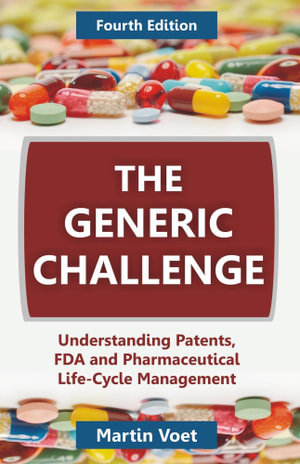 The Generic Challenge : Understanding Patents, FDA and Pharmaceutical Life-Cycle Management (Fourth Edition) - Martin A. Voet
