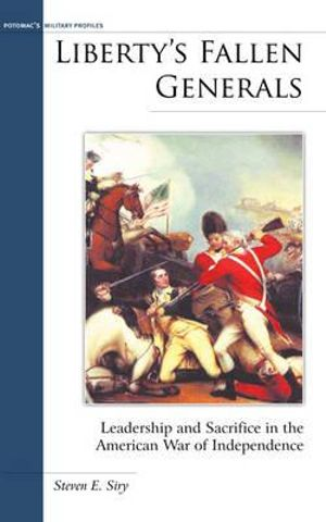 Liberty's Fallen Generals : Leadership and Sacrifice in the American War of Independence - Steven E. Siry