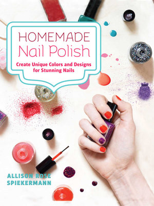 Homemade Nail Polish : Create Unique Colors and Designs For Eye-Catching Nails - Allison Rose Spiekermann