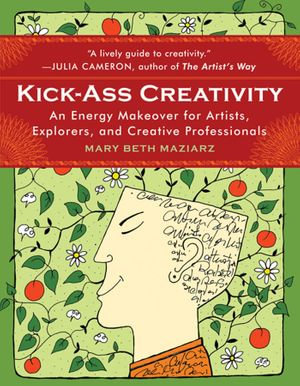 Kick-Ass Creativity : An Energy Makeover for Artists, Explorers, and Creative Professionals - Mary Beth Maziarz