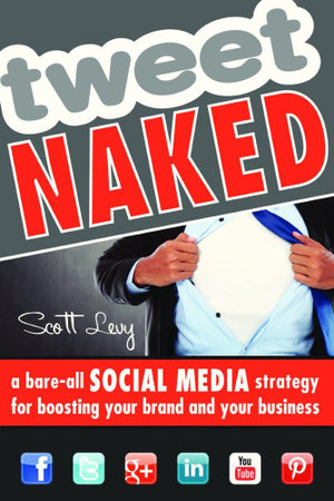 Tweet Naked : A Bare-All Social Media Strategy for Boosting Your Brand and Your Business - Scott Levy