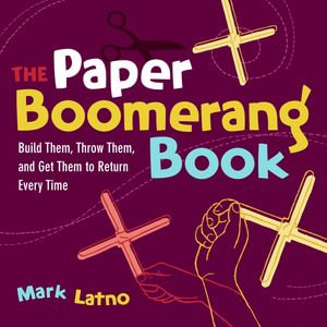 The Paper Boomerang Book : Build Them, Throw Them, and Get Them to Return Every Time - Mark Latno