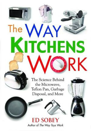 The Way Kitchens Work : The Science Behind the Microwave, Teflon Pan, Garbage Disposal, and More - Ed Sobey