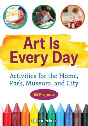 Art Is Every Day : Activities for the Home, Park, Museum, and City - Eileen S. Prince