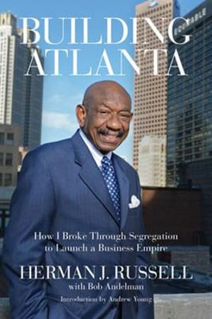 Building Atlanta : How I Broke Through Segregation to Launch a Business Empire - Herman J. Russell