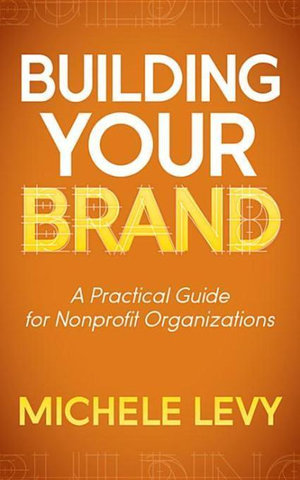 Building Your Brand : A Practical Guide for Nonprofit Organizations - Michele Levy