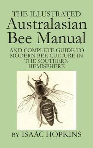 The Illustrated Australasian Bee Manual and Complete Guide to Modern Bee Culture in the Southern Hemisphere : And Complete Guide to Modern Bee Culture in the Southern - Isaac Hopkins