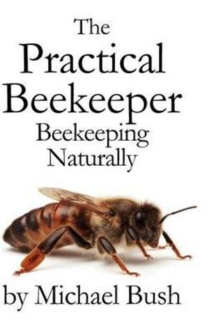 The Practical Beekeeper : Beekeeping Naturally - Michael Bush
