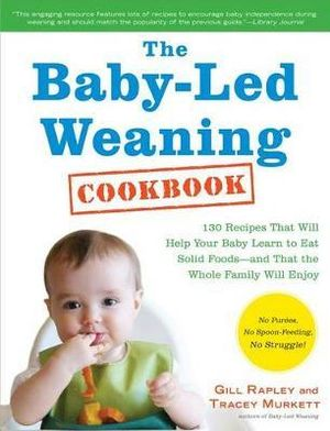 The Baby-Led Weaning Cookbook : 130 Recipes That Will Help Your Baby Learn to Eat Solid Foods and That the Whole Family Will Enjoy (American Measurements)  - Gill Rapley