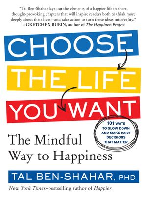 Choose the Life You Want : The Mindful Way to Happiness - Phd Tal Ben-Shahar
