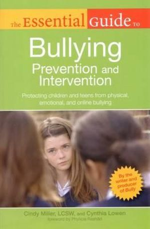 The Essential Guide to Bullying Prevention and Intervention : Protecting Children and Teens from Physical, Emotional, and Online Bullying - Cindy Miller