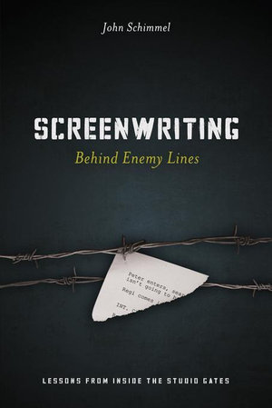 Screenwriting Behind Enemy Lines : Lessons from Inside the Studio Gates - John Schimmel