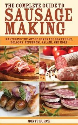 The Complete Guide to Sausage Making : Mastering the Art of Homemade Bratwurst, Bologna, Pepperoni, Salami, and More - Monte Burch