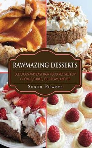 Rawmazing Desserts : Delicious and Easy Raw Food Recipes for Cookies, Cakes, Ice Cream, and Pie - Susan Powers