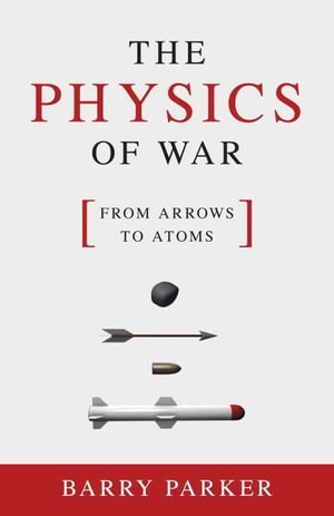 The Physics of War : From Arrows to Atoms - Barry Parker