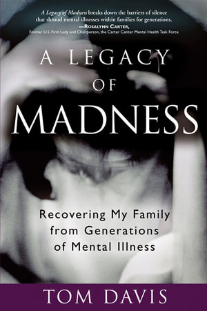 A Legacy of Madness : Recovering My Family from Generations of Mental Illness - Tom Davis