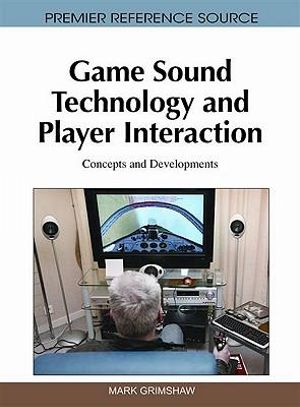 Game Sound Technology and Player Interaction : Concepts and Developments - Mark Grimshaw