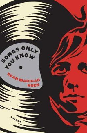 Songs Only You Know : A Memoir - Sean Madigan Hoen