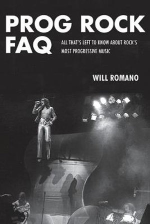 Prog Rock FAQ : All That's Left to Know About Rock's Most Progressive Music - Will Romano