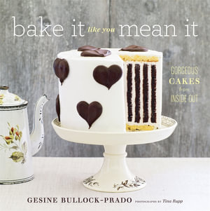 Bake it Like You Mean it : Gorgeous Cakes from Inside Out - Gesine Bullock-Prado