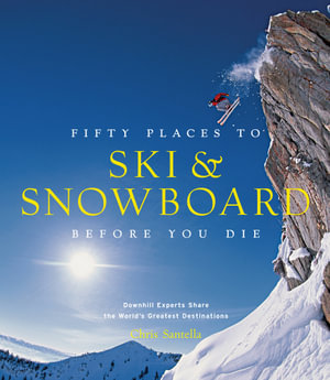 Fifty Places to Ski and Snowboard Before You Die : Downhill Experts Share the World's Greatest Destinations - Chris Santella