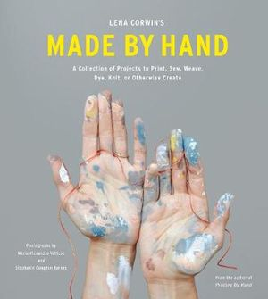 Lena Corwin's Made by Hand : A Collection of Projects to Print, Sew, Weave, Dye, Knit, or Otherwise Create - Lena Corwin