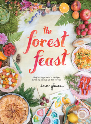 The Forest Feast : Simple Vegetarian Recipes from My Cabin in the Woods - Erin Gleeson