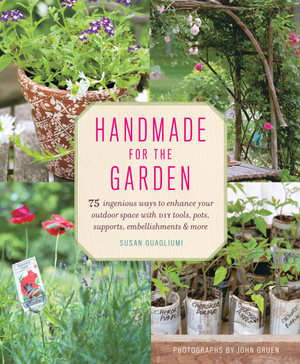 Handmade for the Garden : 75 Ingenious Ways to Enhance Your Outdoor Space with DIY Tools, Pots, Supports, Embellishments, and More - Susan Guagliumi