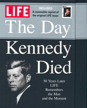 LIFE : The Day Kennedy Died : Fifty Years Later - The Editors of LIFE Magazine