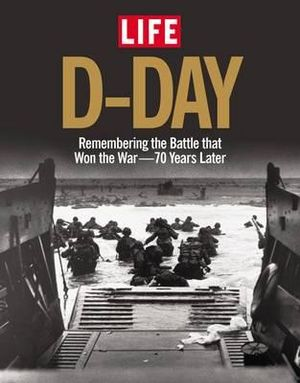 Life D-Day : Remembering the Battle That Won the War - 70 Years Later - The Editors of LIFE Magazine