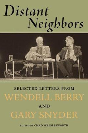 Distant Neighbors : The Selected Letters of Wendell Berry & Gary Snyder - Wendell Berry