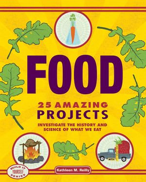 Food : 25 Amazing Projects: Investigate the History and Science of What We Eat - Kathleen M. Reilly