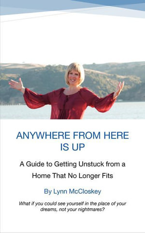 Anywhere from Here Is Up : A Guide to Getting Unstuck from a Home That No Longer Fits - Lynn McCloskey