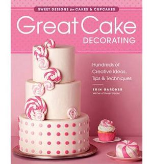 Great Cake Decorating : Sweet designs for cakes & cupcakes - Erin Gardner