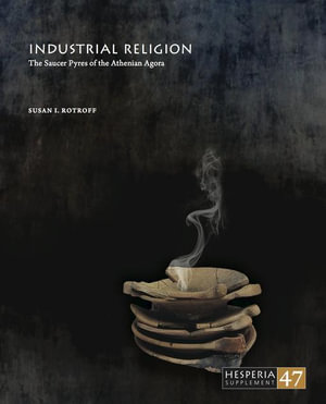 Industrial Religion : The Saucer Pyres of the Athenian Agora - Susan Rotroff