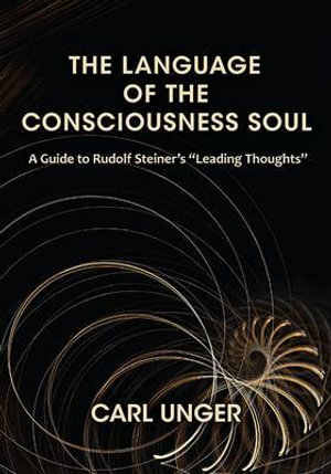 The Language of the Consciousness Soul : A Guide to Rudolf Steiner's