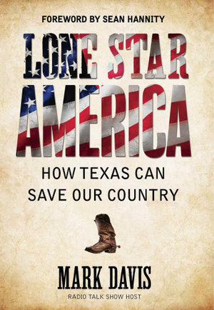Lone Star America : How Texas Can Save Our Country - Mark Davis