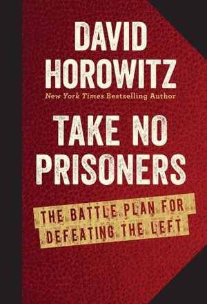 Take No Prisoners : The Battle Plan for Defeating the Left - David Horowitz