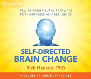 Self-Directed Brain Change : Rewire Your Neural Pathways for Happiness and Resilience  - Rick Hanson