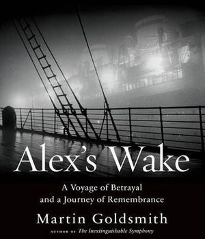 Alex's Wake : A Voyage of Betrayal and Journey of Remembrance - Martin Goldsmith